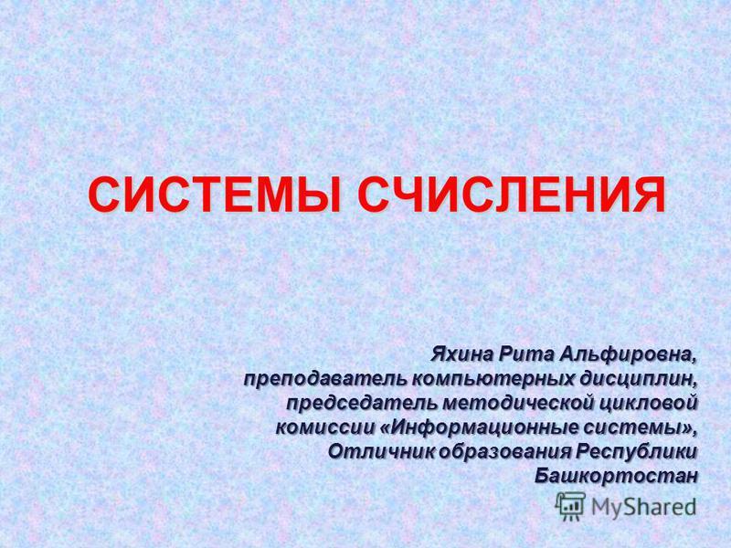 СИСТЕМЫ СЧИСЛЕНИЯ Яхина Рита Альфировна, преподаватель компьютерных дисциплин, председатель методической цикловой комиссии «Информационные системы», Отличник образования Республики Башкортостан