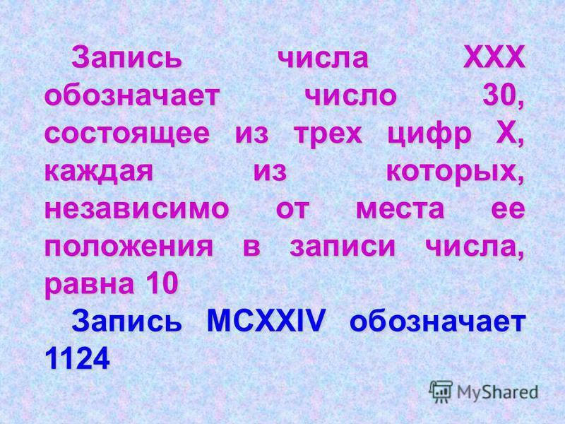 Запись числа ХХХ обозначает число 30, состоящее из трех цифр Х, каждая из которых, независимо от места ее положения в записи числа, равна 10 Запись MCXXIV обозначает 1124