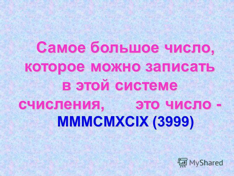 Самое большое число, которое можно записать в этой системе счисления, это число - MMMCMXCIX (3999)