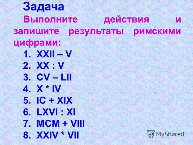 Задача Выполните действия и запишите результаты римскими цифрами: 1. XXII – V 2. XX : V 3. CV – LII 4. X * IV 5. IC + XIX 6. LXVI : XI 7. MCM + VIII 8. XXIV * VII
