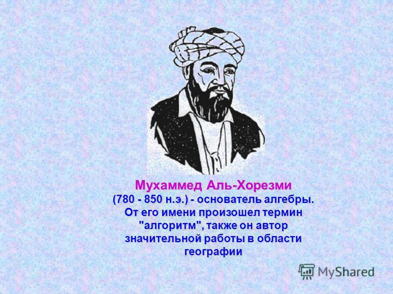 Мухаммед Аль-Хорезми (780 - 850 н.э.) - основатель алгебры. От его имени произошел термин алгоритм, также он автор значительной работы в области географии
