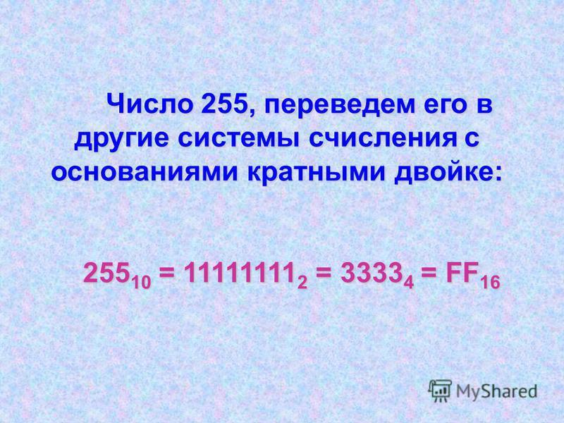 Число 255, переведем его в другие системы счисления с основаниями кратными двойке: Число 255, переведем его в другие системы счисления с основаниями кратными двойке: 255 10 = 11111111 2 = 3333 4 = FF 16