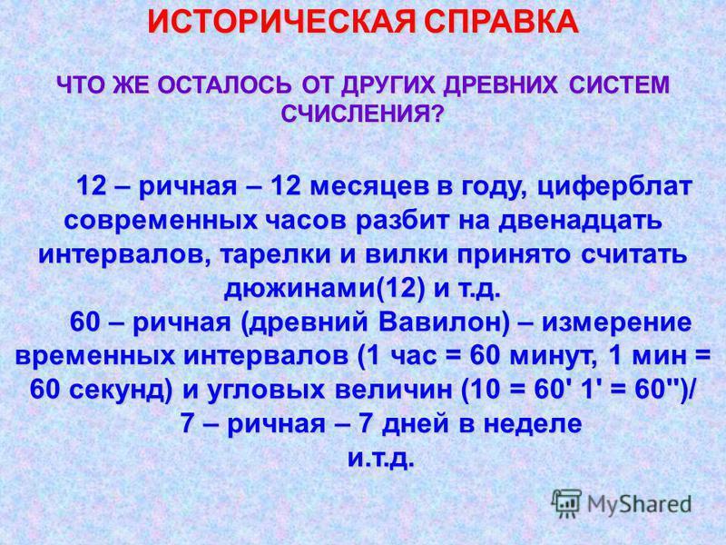 ИСТОРИЧЕСКАЯ СПРАВКА ЧТО ЖЕ ОСТАЛОСЬ ОТ ДРУГИХ ДРЕВНИХ СИСТЕМ СЧИСЛЕНИЯ? 12 – речная – 12 месяцев в году, циферблат современных часов разбит на двенадцать интервалов, тарелки и вилки принято считать дюжинами(12) и т.д. 60 – речная (древний Вавилон) –