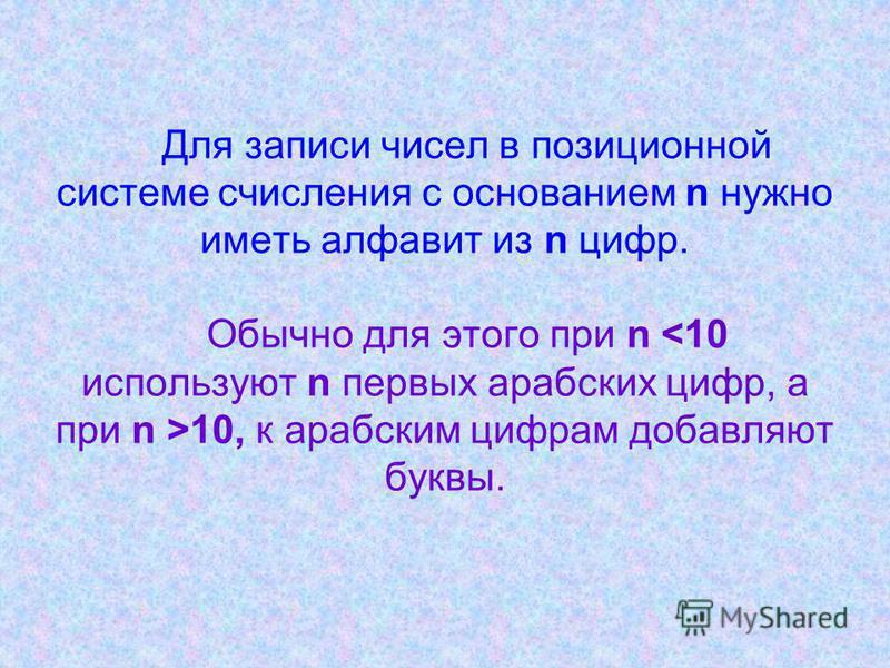 Для записи чисел в позиционной системе счисления с основанием n нужно иметь алфавит из n цифр. Обычно для этого при n 10, к арабским цифрам добавляют буквы.