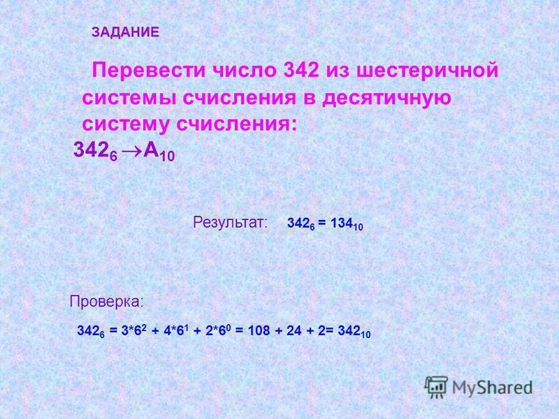 Перевести число 342 из шестеричной системы счисления в десятичную систему счисления: 342 6 А 10 Результат: 342 6 = 134 10 ЗАДАНИЕ Проверка: 342 6 = 3*6 2 + 4*6 1 + 2*6 0 = 108 + 24 + 2= 342 10