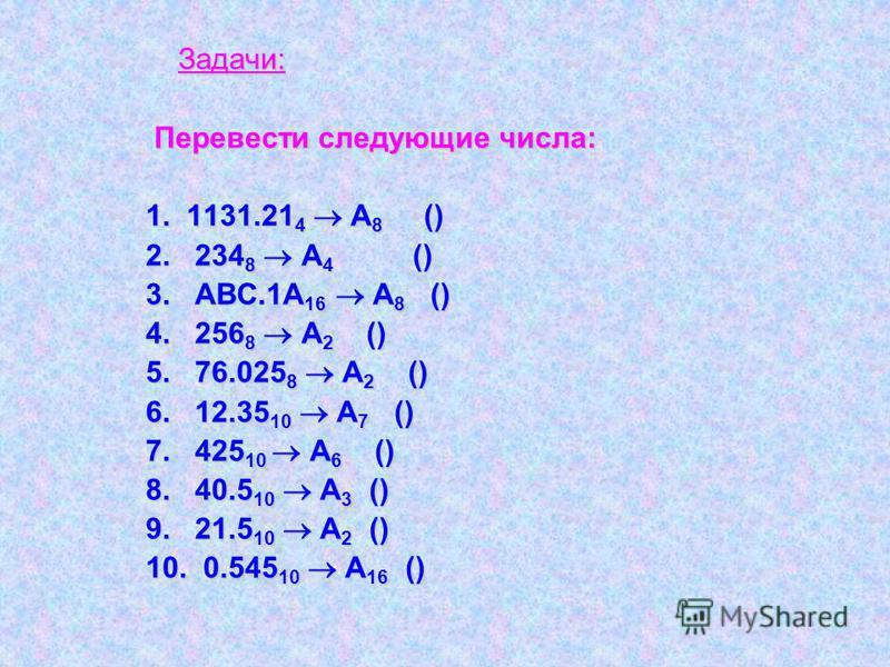 Задачи: Перевести следующие числа: 1. 1131.21 4 А 8 () 2. 234 8 А 4 () 3. АВС.1А 16 А 8 () 4. 256 8 А 2 () 5. 76.025 8 А 2 () 6. 12.35 10 А 7 () 7. 425 10 А 6 () 8. 40.5 10 А 3 () 9. 21.5 10 А 2 () 10. 0.545 10 А 16 ()