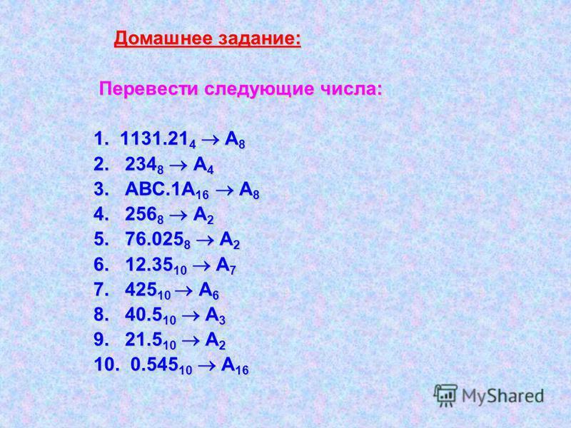 Домашнее задание: Перевести следующие числа: 1. 1131.21 4 А 8 2. 234 8 А 4 3. АВС.1А 16 А 8 4. 256 8 А 2 5. 76.025 8 А 2 6. 12.35 10 А 7 7. 425 10 А 6 8. 40.5 10 А 3 9. 21.5 10 А 2 10. 0.545 10 А 16
