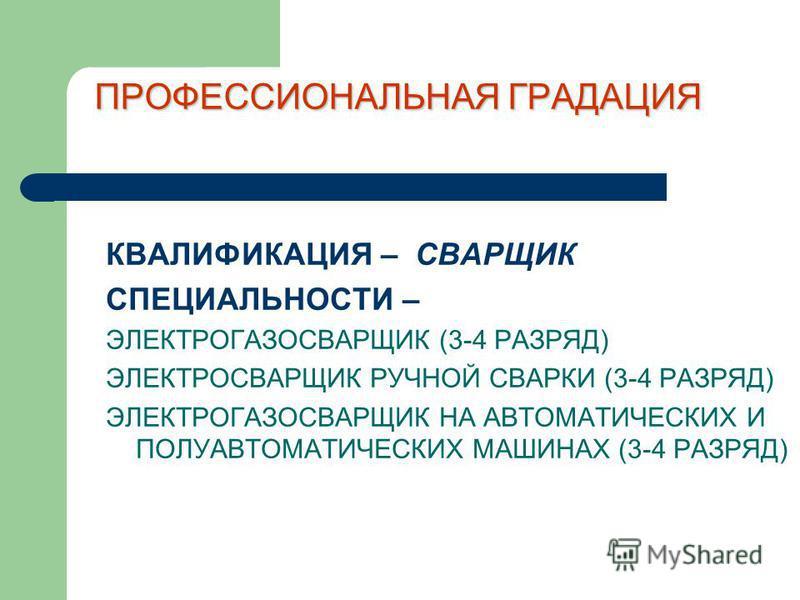 ПРОФЕССИОНАЛЬНАЯ ГРАДАЦИЯ КВАЛИФИКАЦИЯ – СВАРЩИК СПЕЦИАЛЬНОСТИ – ЭЛЕКТРОГАЗОСВАРЩИК (3-4 РАЗРЯД) ЭЛЕКТРОСВАРЩИК РУЧНОЙ СВАРКИ (3-4 РАЗРЯД) ЭЛЕКТРОГАЗОСВАРЩИК НА АВТОМАТИЧЕСКИХ И ПОЛУАВТОМАТИЧЕСКИХ МАШИНАХ (3-4 РАЗРЯД)