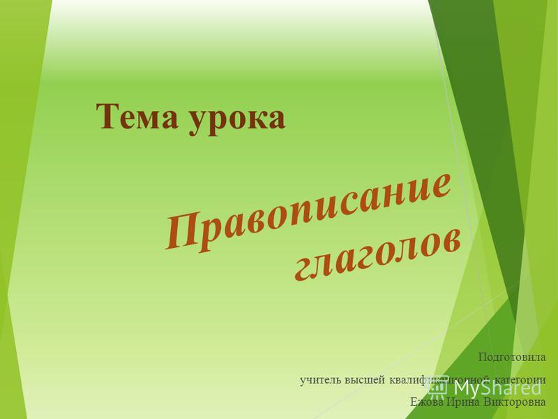 Тема урока Правописание глаголов Подготовила учитель высшей квалификационной категории Ежова Ирина Викторовна