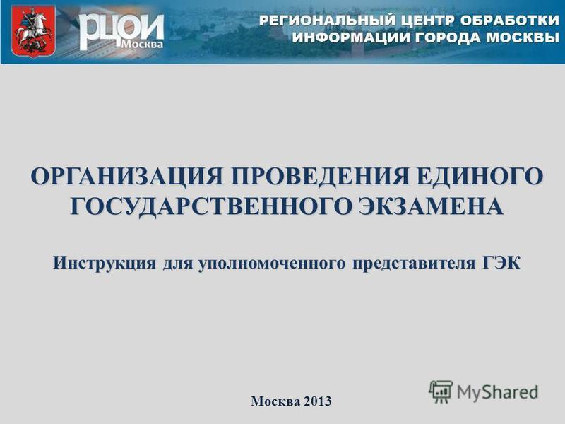 ОРГАНИЗАЦИЯ ПРОВЕДЕНИЯ ЕДИНОГО ГОСУДАРСТВЕННОГО ЭКЗАМЕНА Инструкция для уполномоченного представителя ГЭК Москва 2013