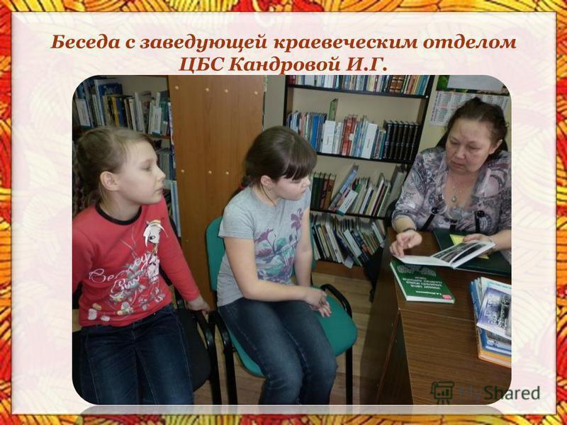 Беседа с заведующей краеведческим отделом ЦБС Кандровой И.Г.