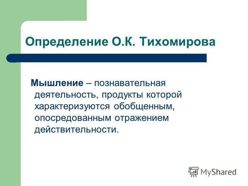Определение О.К. Тихомирова Мышление – познавательная деятельность, продукты которой характеризуются обобщенным, опосредованным отражением действительности.