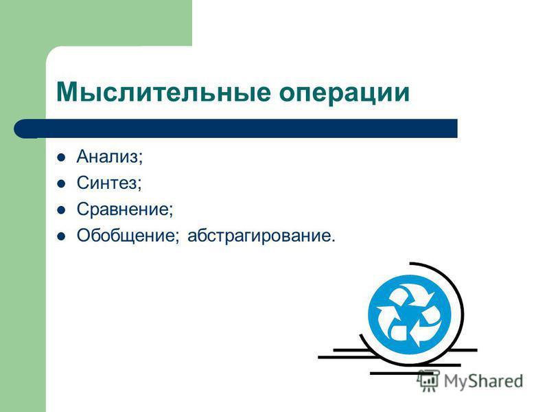 Мыслительные операции Анализ; Синтез; Сравнение; Обобщение; абстрагирование.