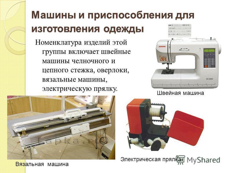 Машины и приспособления для изготовления одежды Номенклатура изделий этой группы включает швейные машины челночного и цепного стежка, оверлоки, вязальные машины, электрическую прялку. Вязальная машина Швейная машина Электрическая прялка