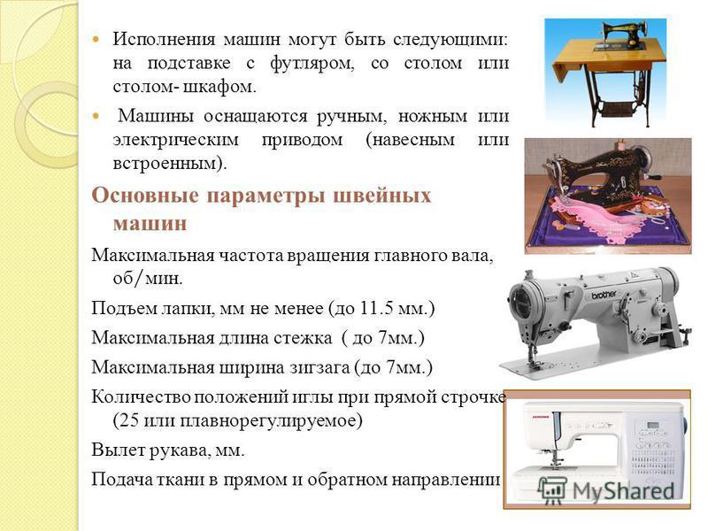 Исполнения машин могут быть следующими : на подставке с футляром, со столом или столом - шкафом. Машины оснащаются ручным, ножным или электрическим приводом ( навесным или встроенным ). Основные параметры швейных машин Максимальная частота вращения г