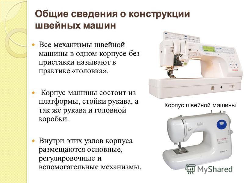 Все механизмы швейной машины в одном корпусе без приставки называют в практике « головка ». Корпус машины состоит из платформы, стойки рукава, а так же рукава и головной коробки. Внутри этих узлов корпуса размещаются основные, регулировочные и вспомо