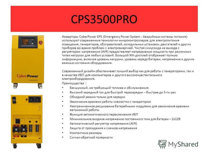 CPS3500PRO Инверторы CyberPower EPS (Emergency Power System - Аварийные системы питания) используют современные технологии микроконтроллеров для электропитания освещения, генераторов, обогревателей, холодильных установок, двигателей и других приборов