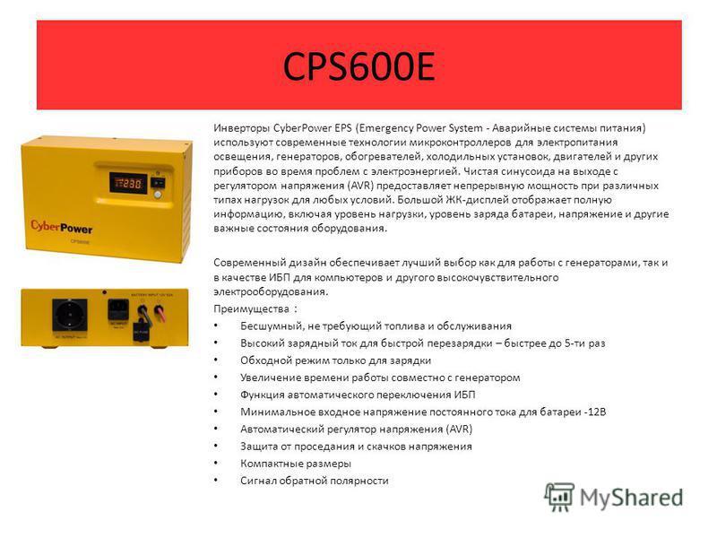 CPS600E Инверторы CyberPower EPS (Emergency Power System - Аварийные системы питания) используют современные технологии микроконтроллеров для электропитания освещения, генераторов, обогревателей, холодильных установок, двигателей и других приборов во