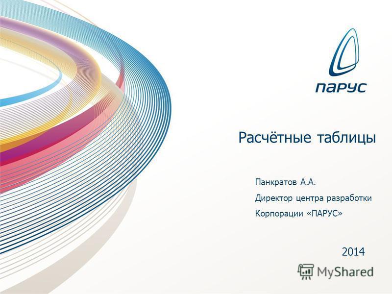 Расчётные таблицы 2014 Панкратов А.А. Директор центра разработки Корпорации «ПАРУС»