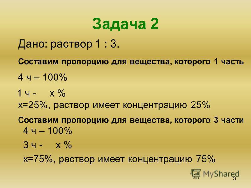 Задача 2 3 Дано: раствор 1 : 3. Составим пропорцию для вещества, которого 1 часть 4 ч – 100% 1 ч - х % 4 ч – 100% 3 ч - х % х=75%, раствор имеет концентрацию 75% х=25%, раствор имеет концентрацию 25% Составим пропорцию для вещества, которого 3 части