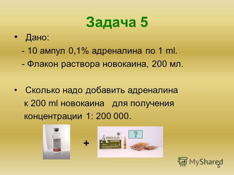 Задача 5 5 Дано: - 10 ампул 0,1% адреналина по 1 ml. - Флакон раствора новокаина, 200 мл. Сколько надо добавить адреналина к 200 ml новокаина для получения концентрации 1: 200 000. +
