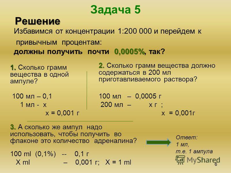 Задача 5 6 Решение Избавимся от концентрации 1:200 000 и перейдем к привычным процентам: 0,0005% должны получить почти 0,0005%, так? 1. 1. Сколько грамм вещества в одной ампуле? 2. 2. Сколько грамм вещества должно содержаться в 200 мл приготавливаемо