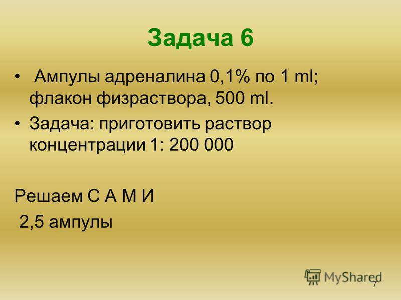 Задача 6 7 Ампулы адреналина 0,1% по 1 ml; флакон физраствора, 500 ml. Задача: приготовить раствор концентрации 1: 200 000 Решаем С А М И 2,5 ампулы