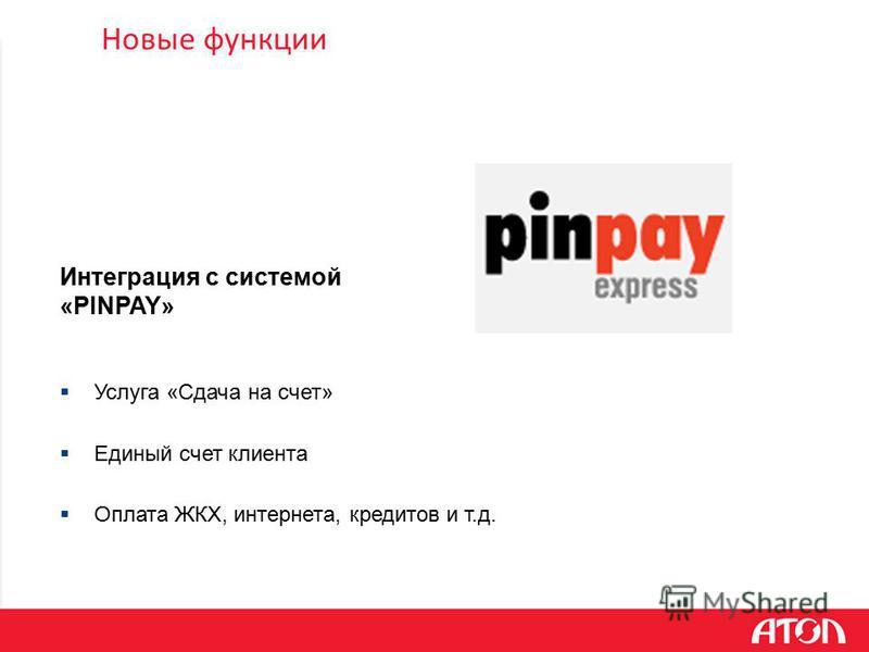 Новые функции Услуга «Сдача на счет» Единый счет клиента Оплата ЖКХ, интернета, кредитов и т.д. Интеграция с системой «PINPAY»