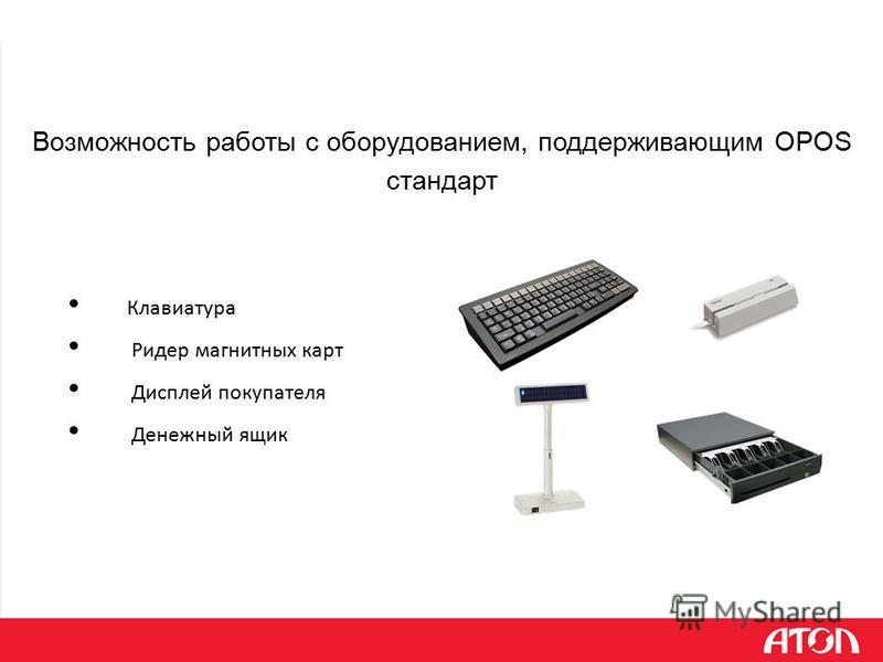 Возможность работы с оборудованием, поддерживающим OPOS стандарт Клавиатура Ридер магнитных карт Дисплей покупателя Денежный ящик