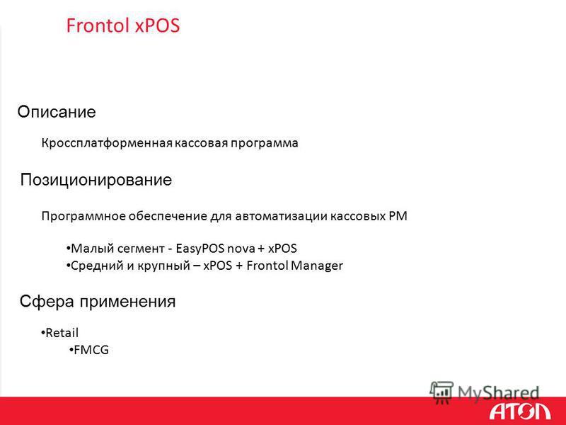 Frontol xPOS Программное обеспечение для автоматизации кассовых РМ Позиционирование Описание Кроссплатформенная кассовая программа Retail FMCG Сфера применения Малый сегмент - EasyPOS nova + xPOS Средний и крупный – xPOS + Frontol Manager