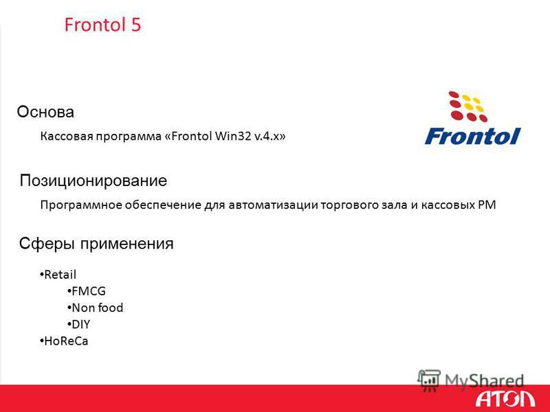 Программное обеспечение для автоматизации торгового зала и кассовых РМ Позиционирование Основа Кассовая программа «Frontol Win32 v.4.x» Retail FMCG Non food DIY HoReCa Сферы применения