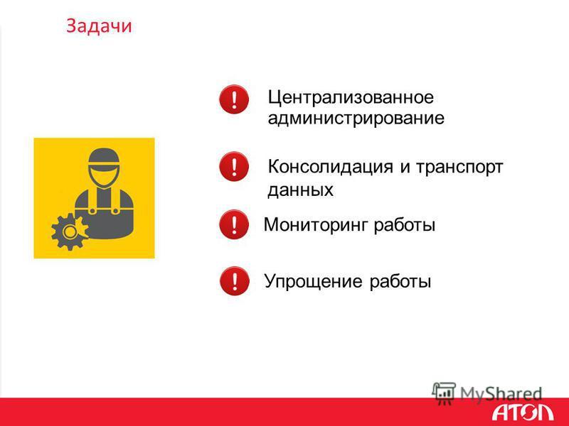 Задачи Централизованное администрирование Консолидация и транспорт данных Мониторинг работы Упрощение работы