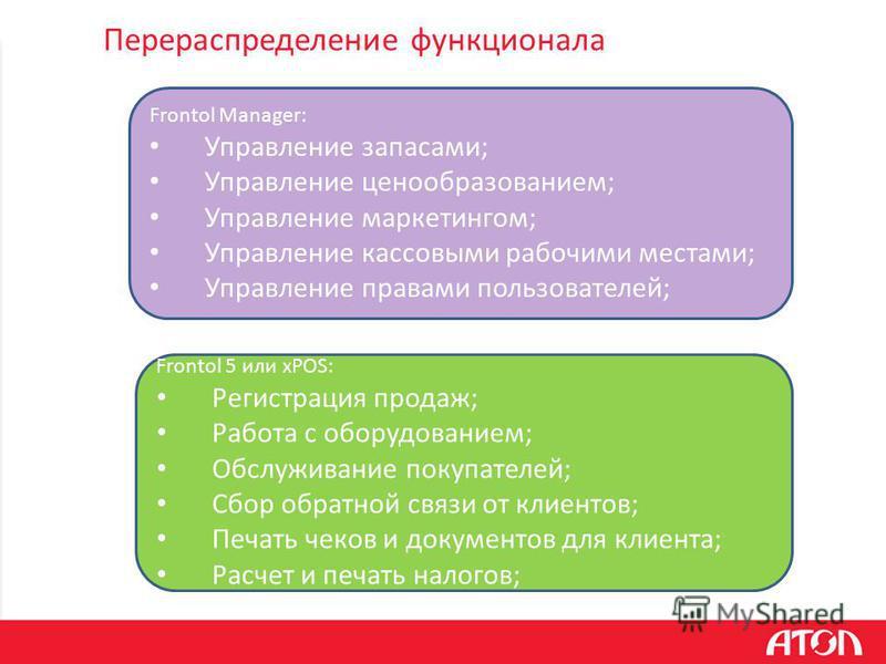 Перераспределение функционала Frontol Manager: Управление запасами; Управление ценообразованием; Управление маркетингом; Управление кассовыми рабочими местами; Управление правами пользователей; Frontol 5 или xPOS: Регистрация продаж; Работа с оборудо