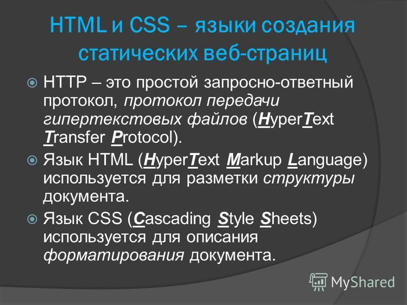 HTML и CSS – языки создания статических веб-страниц HTTP – это простой запросно-ответный протокол, протокол передачи гипертекстовых файлов (HyperText Transfer Protocol). Язык HTML (HyperText Markup Language) используется для разметки структуры докуме