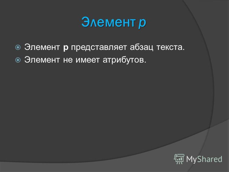 Элемент p Элемент p представляет абзац текста. Элемент не имеет атрибутов.