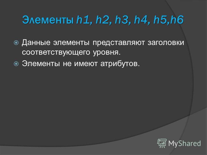 Элементы h1, h2, h3, h4, h5,h6 Данные элементы представляют заголовки соответствующего уровня. Элементы не имеют атрибутов.