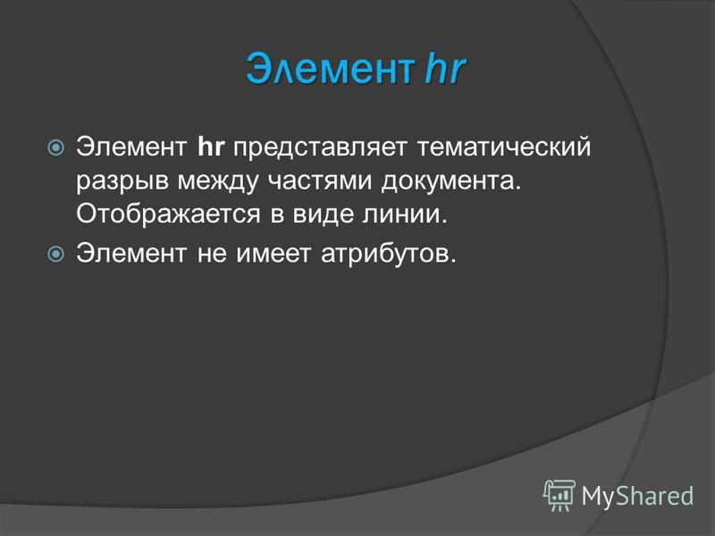 Элемент hr Элемент hr представляет тематический разрыв между частями документа. Отображается в виде линии. Элемент не имеет атрибутов.