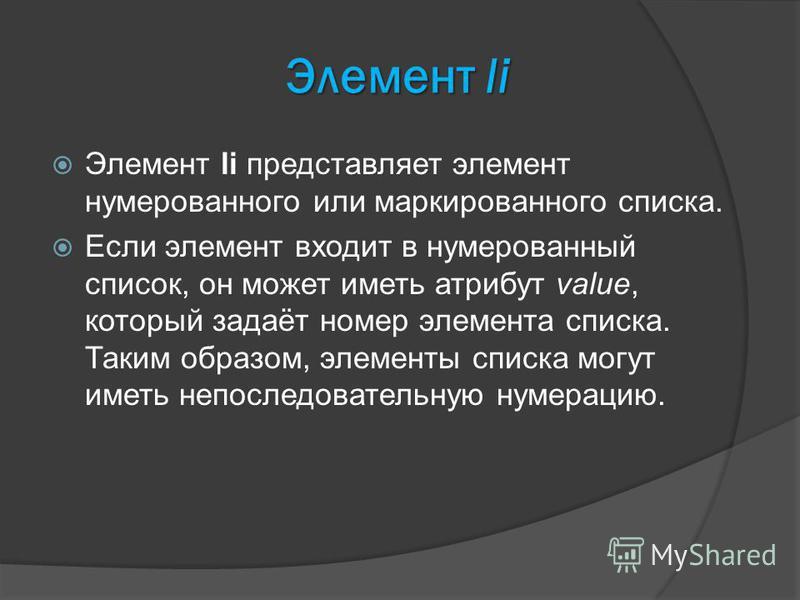 Элемент li Элемент li представляет элемент нумерованного или маркированного списка. Если элемент входит в нумерованный список, он может иметь атрибут value, который задаёт номер элемента списка. Таким образом, элементы списка могут иметь непоследоват