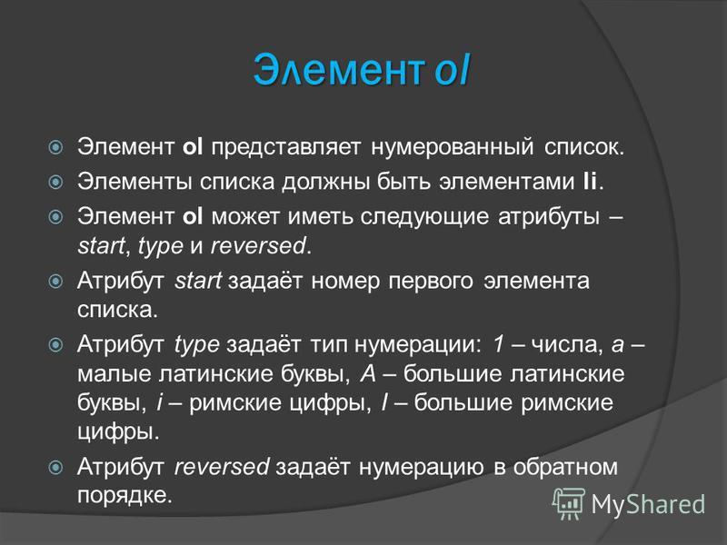Элемент ol Элемент ol представляет нумерованный список. Элементы списка должны быть элементами li. Элемент ol может иметь следующие атрибуты – start, type и reversed. Атрибут start задаёт номер первого элемента списка. Атрибут type задаёт тип нумерац