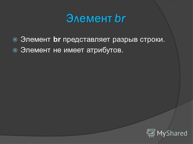 Элемент br Элемент br представляет разрыв строки. Элемент не имеет атрибутов.