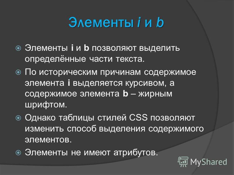 Элементы i и b Элементы i и b позволяют выделить определённые части текста. По историческим причинам содержимое элемента i выделяется курсивом, а содержимое элемента b – жирным шрифтом. Однако таблицы стилей CSS позволяют изменить способ выделения со