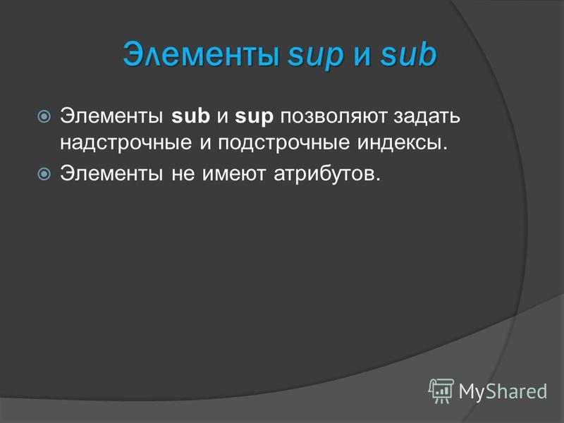 Элементы sup и sub Элементы sub и sup позволяют задать надстрочные и подстрочные индексы. Элементы не имеют атрибутов.