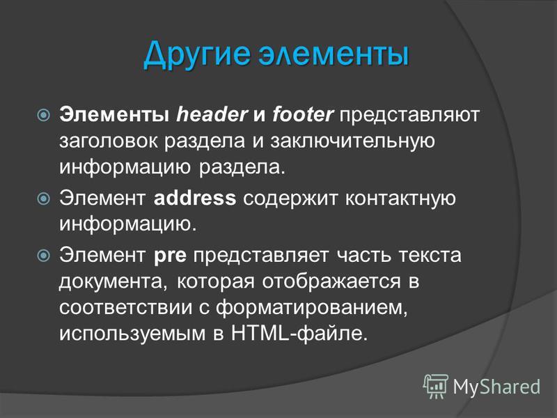 Другие элементы Элементы header и footer представляют заголовок раздела и заключительную информацию раздела. Элемент address содержит контактную информацию. Элемент pre представляет часть текста документа, которая отображается в соответствии с формат