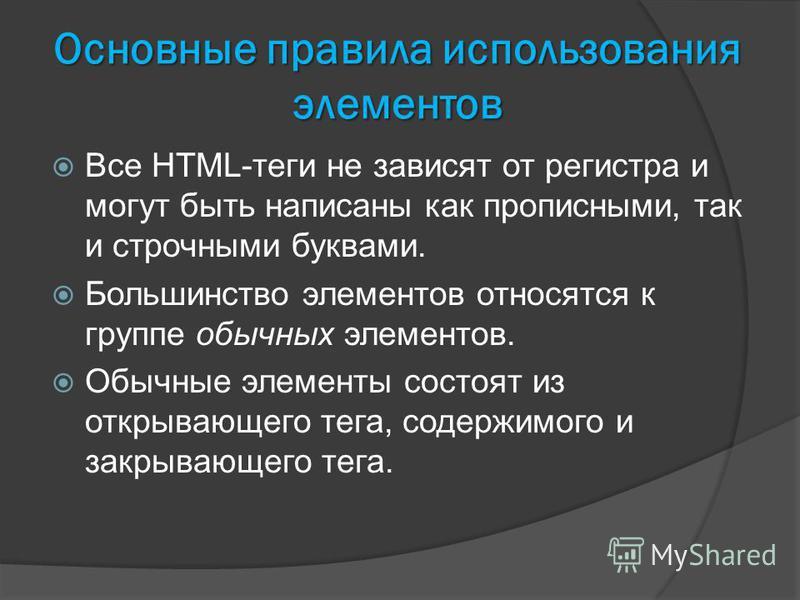 Основные правила использования элементов Все HTML-теги не зависят от регистра и могут быть написаны как прописными, так и строчными буквами. Большинство элементов относятся к группе обычных элементов. Обычные элементы состоят из открывающего тега, со