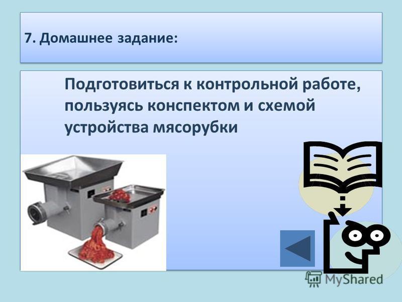 7. Домашнее задание: Подготовиться к контрольной работе, пользуясь конспектом и схемой устройства мясорубки
