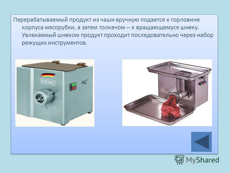 Перерабатываемый продукт из чаши вручную подается к горловине корпуса мясорубки, а затем толкачом – к вращающемуся шнеку. Увлекаемый шнеком продукт проходит последовательно через набор режущих инструментов.