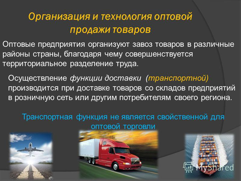 Организация и технология оптовой продажи товаров Оптовые предприятия организуют завоз товаров в различные районы страны, благодаря чему совершенствуется территориальное разделение труда. Осуществление функции доставки (транспортной) производится при