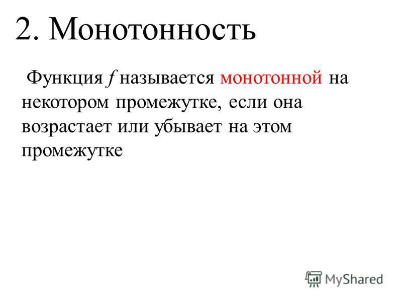 2. Монотонность Функция f называется монотонной на некотором промежутке, если она возрастает или убывает на этом промежутке