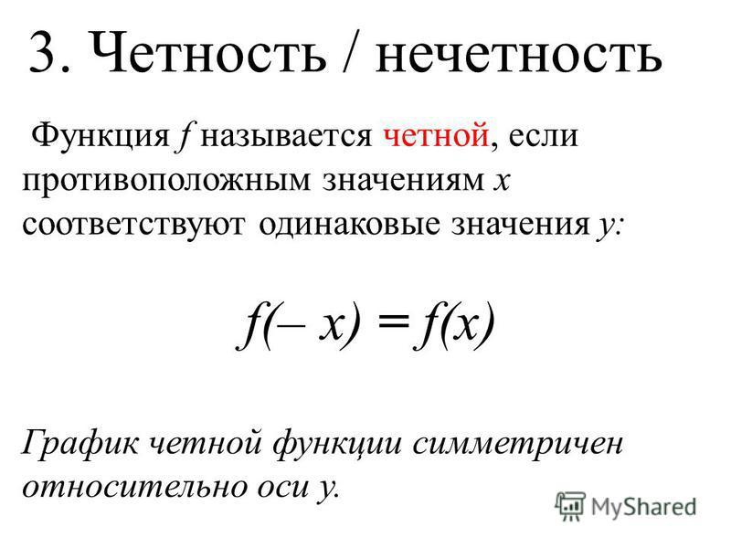 Функция f называется четной, если противоположным значениям х соответствуют одинаковые значения у: f(– x) = f(x) График четной функции симметричен относительно оси у. 3. Четность / нечетность