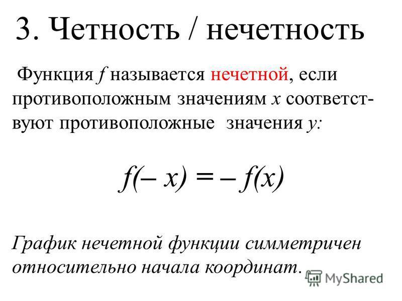 Функция f называется нечетной, если противоположным значениям х соответствуют противоположные значения у: f(– x) = – f(x) График нечетной функции симметричен относительно начала координат. 3. Четность / нечетность